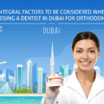 Integral Factors to be Considered When Choosing a Dentist in Dubai for Orthodontics